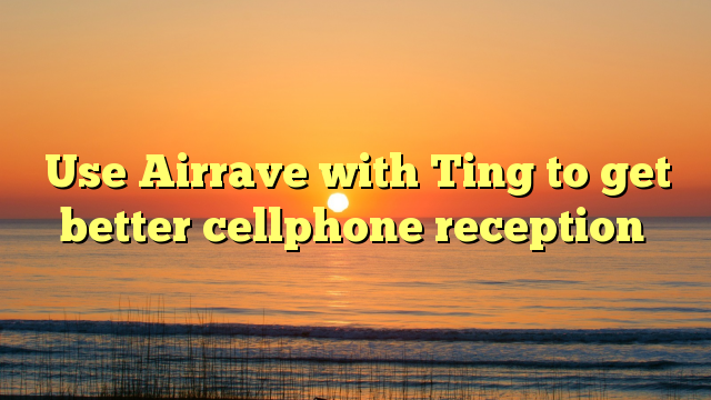Use Airrave with Ting to get better cellphone reception ...